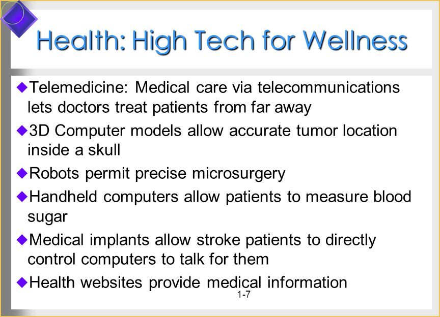 1-7 Health: High Tech for Wellness Telemedicine: Medical care via telecommunications lets doctors treat patients from far away 3D Computer models allo