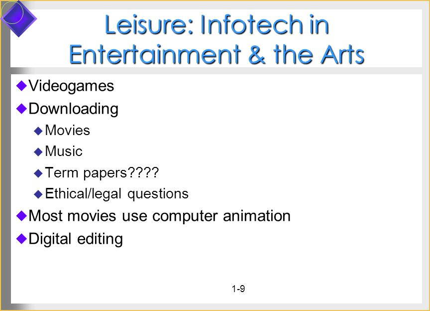 1-9 Leisure: Infotech in Entertainment & the Arts Videogames Downloading Movies Music Term papers???? Ethical/legal questions Most movies use computer