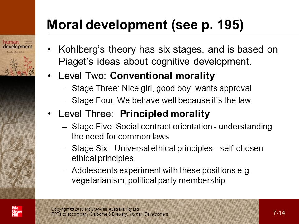 . Moral development (see p. 195) Kohlbergs theory has six stages, and is based on Piagets ideas about cognitive development. Level Two: Conventional m