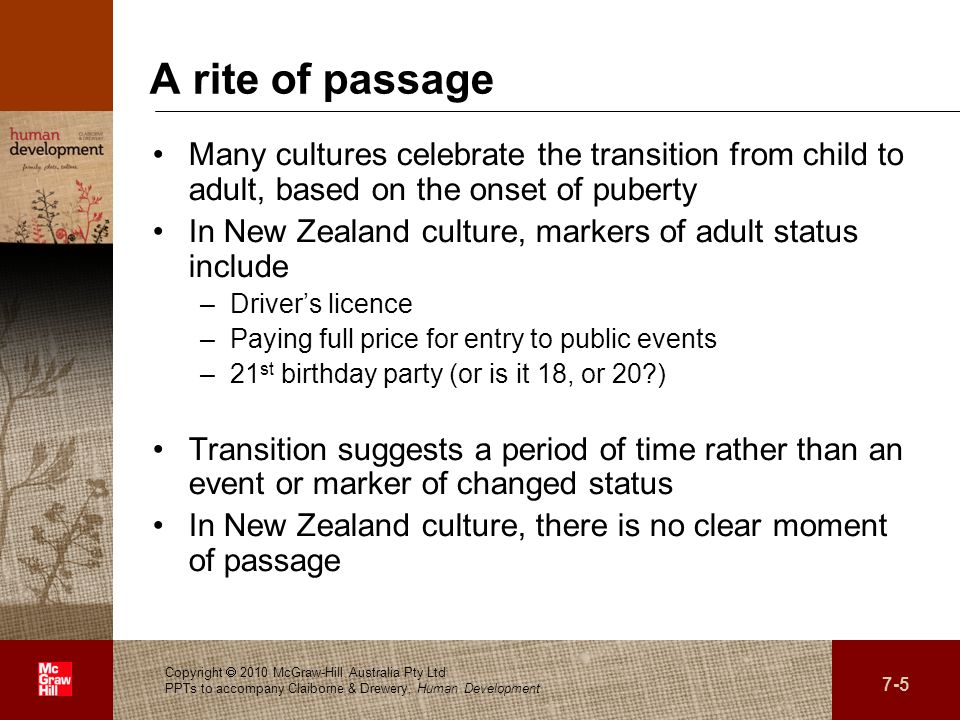 . A rite of passage Many cultures celebrate the transition from child to adult, based on the onset of puberty In New Zealand culture, markers of adult