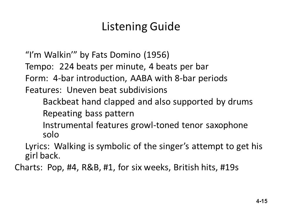 Listening Guide Im Walkin by Fats Domino (1956) Tempo: 224 beats per minute, 4 beats per bar Form: 4-bar introduction, AABA with 8-bar periods Feature