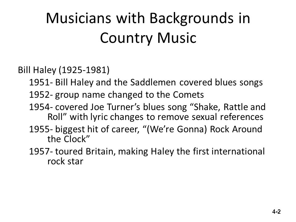 Musicians with Backgrounds in Country Music Bill Haley (1925-1981) 1951- Bill Haley and the Saddlemen covered blues songs 1952- group name changed to