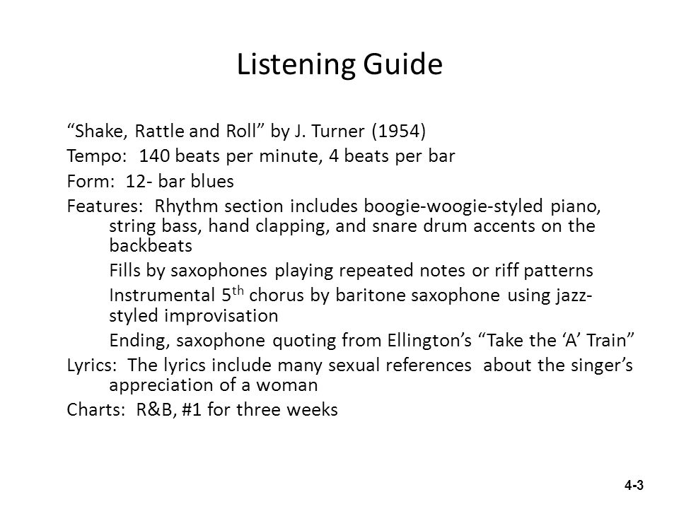 Listening Guide Shake, Rattle and Roll by J. Turner (1954) Tempo: 140 beats per minute, 4 beats per bar Form: 12- bar blues Features: Rhythm section i