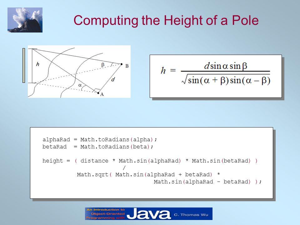 Computing the Height of a Pole alphaRad = Math.toRadians(alpha); betaRad = Math.toRadians(beta); height = ( distance * Math.sin(alphaRad) * Math.sin(b