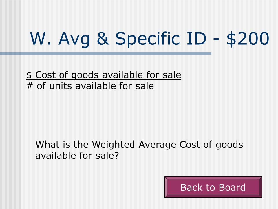 W. Avg & Specific ID - $100 Uses the weighted average unit cost of the goods available for sale for both CoGS and Ending Inventory. What is Weighted A