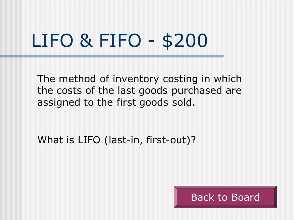 LIFO & FIFO - $100 The method of inventory costing in which the costs of the first goods purchased are assigned to the first goods sold. What is FIFO