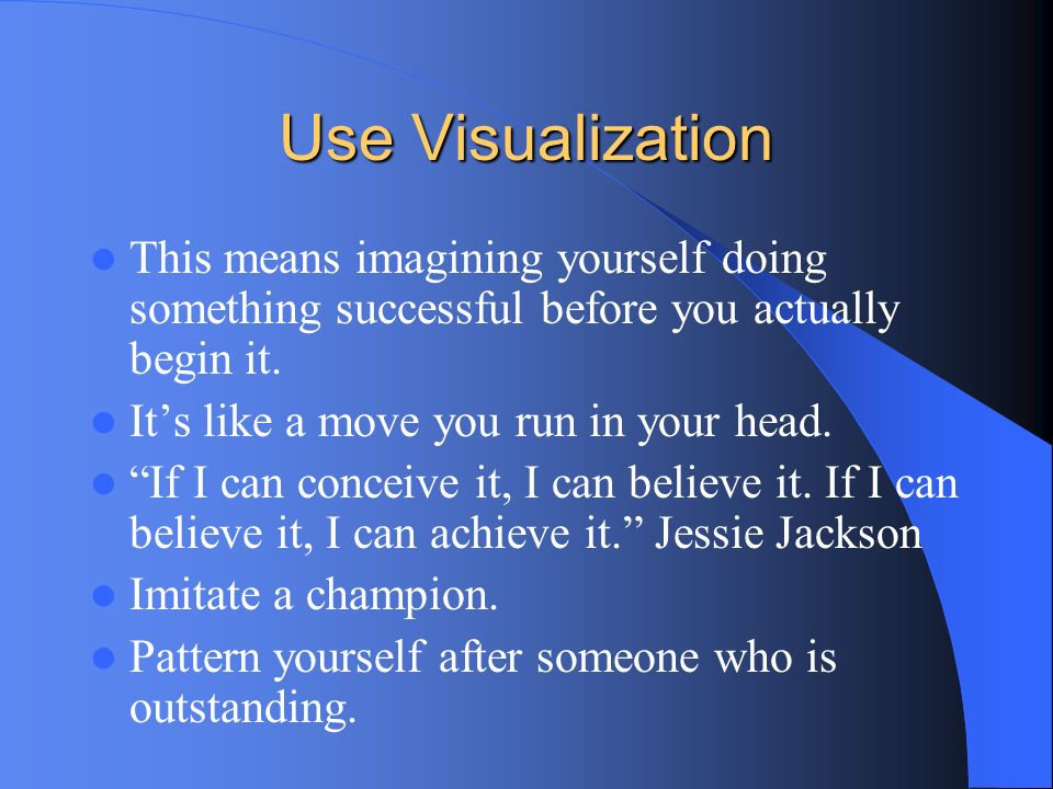 Use Visualization This means imagining yourself doing something successful before you actually begin it. Its like a move you run in your head. If I ca