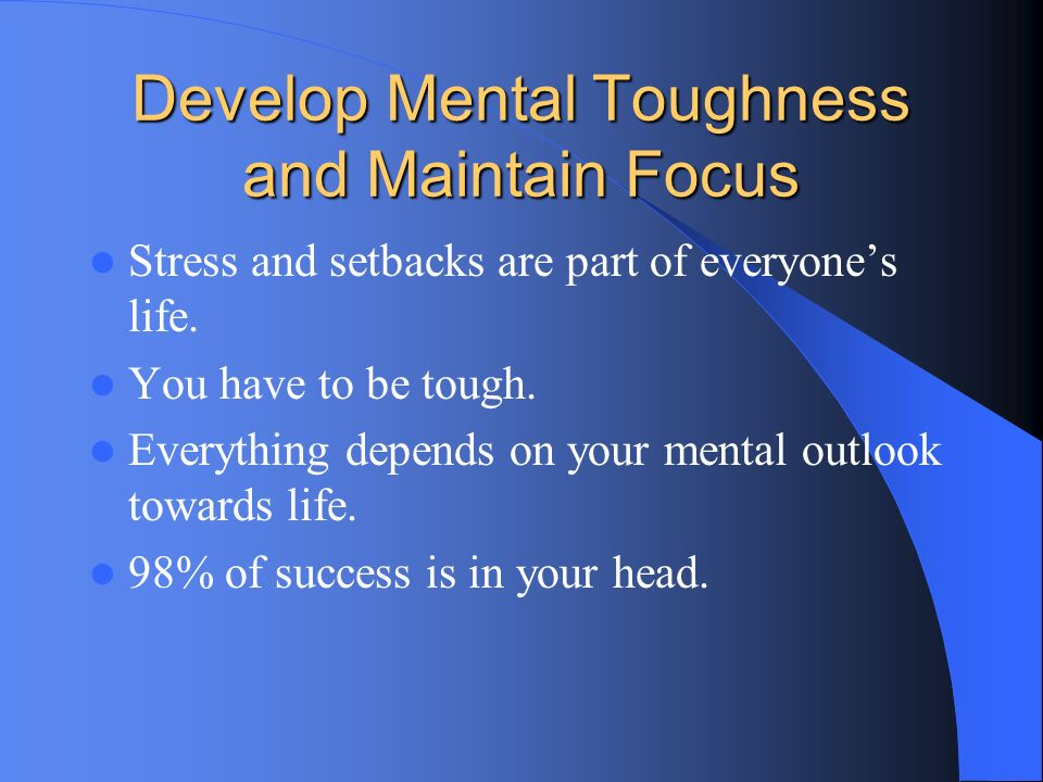 Develop Mental Toughness and Maintain Focus Stress and setbacks are part of everyones life. You have to be tough. Everything depends on your mental ou