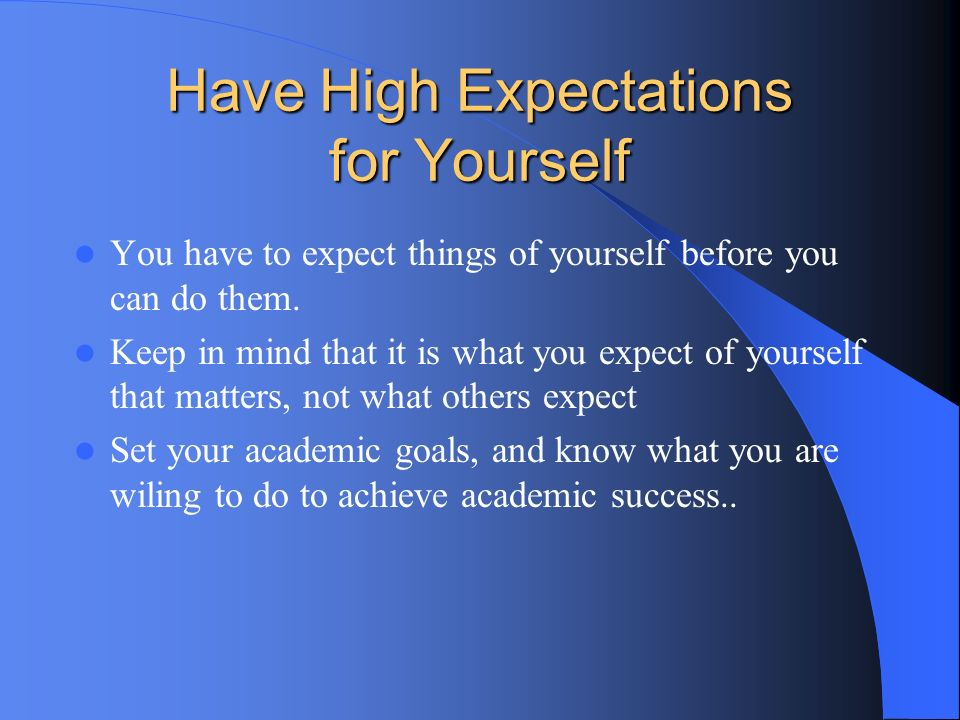 Have High Expectations for Yourself You have to expect things of yourself before you can do them. Keep in mind that it is what you expect of yourself