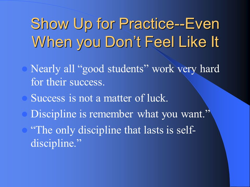 Show Up for Practice--Even When you Dont Feel Like It Nearly all good students work very hard for their success. Success is not a matter of luck. Disc