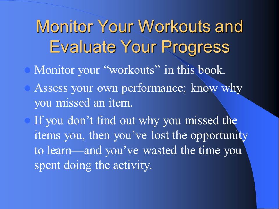 Monitor Your Workouts and Evaluate Your Progress Monitor your workouts in this book. Assess your own performance; know why you missed an item. If you