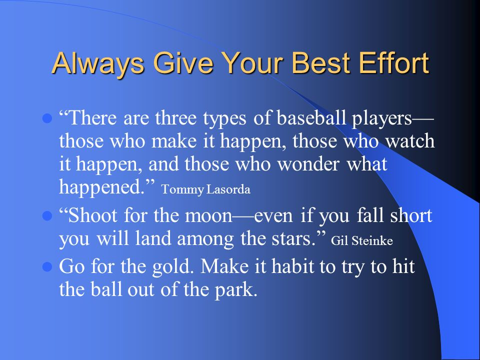Always Give Your Best Effort There are three types of baseball players those who make it happen, those who watch it happen, and those who wonder what