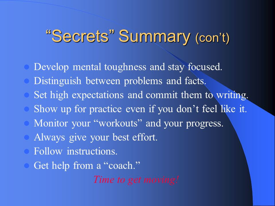 Secrets Summary (cont) Develop mental toughness and stay focused. Distinguish between problems and facts. Set high expectations and commit them to wri