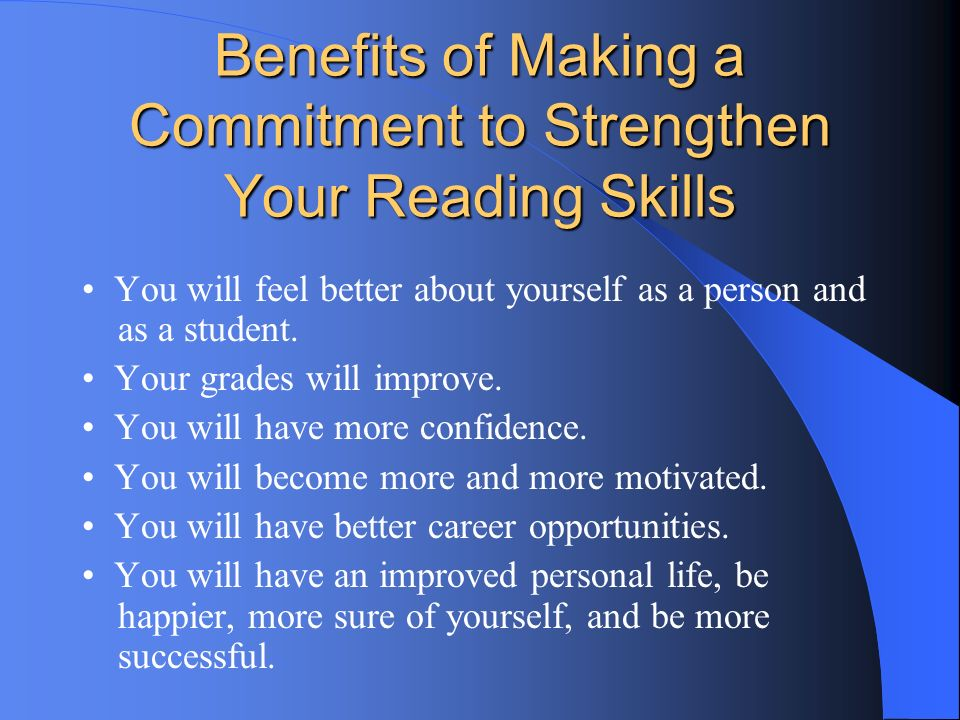 Benefits of Making a Commitment to Strengthen Your Reading Skills You will feel better about yourself as a person and as a student. Your grades will i