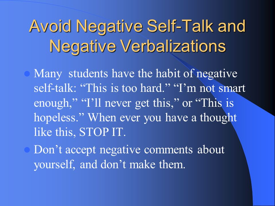 Avoid Negative Self-Talk and Negative Verbalizations Many students have the habit of negative self-talk: This is too hard. Im not smart enough, Ill ne