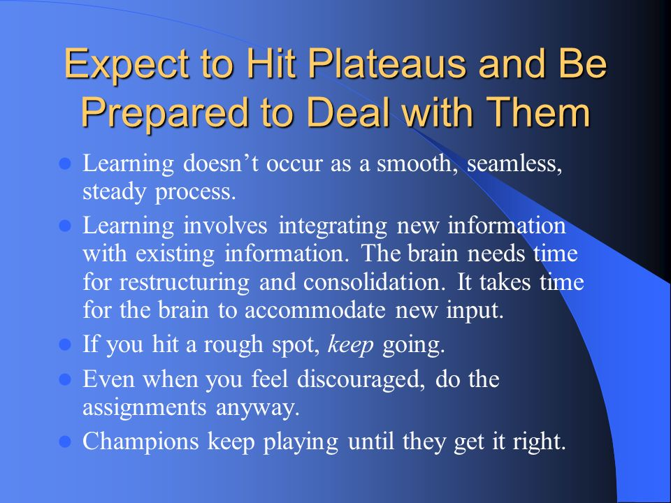 Expect to Hit Plateaus and Be Prepared to Deal with Them Learning doesnt occur as a smooth, seamless, steady process. Learning involves integrating ne