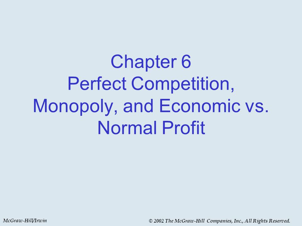 McGraw-Hill/Irwin © 2002 The McGraw-Hill Companies, Inc., All Rights Reserved. Chapter 6 Perfect Competition, Monopoly, and Economic vs. Normal Profit