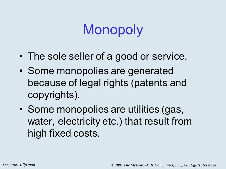 McGraw-Hill/Irwin © 2002 The McGraw-Hill Companies, Inc., All Rights Reserved. Monopoly The sole seller of a good or service. Some monopolies are gene