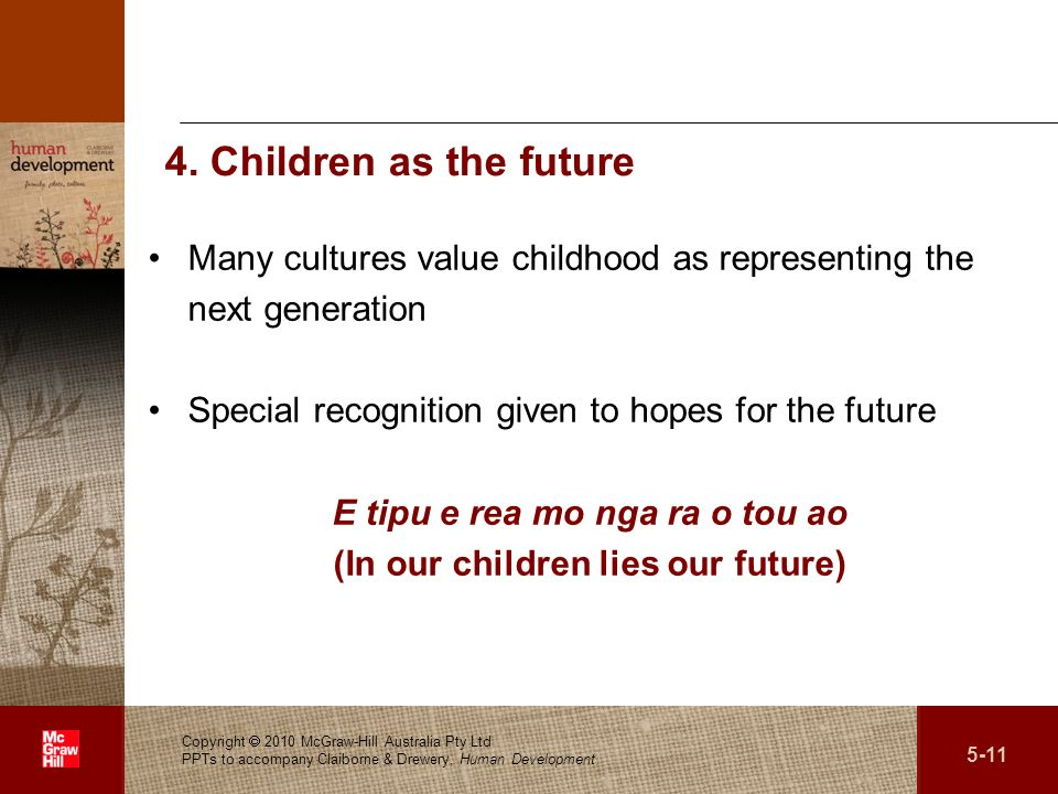 . 4. Children as the future Many cultures value childhood as representing the next generation Special recognition given to hopes for the future E tipu