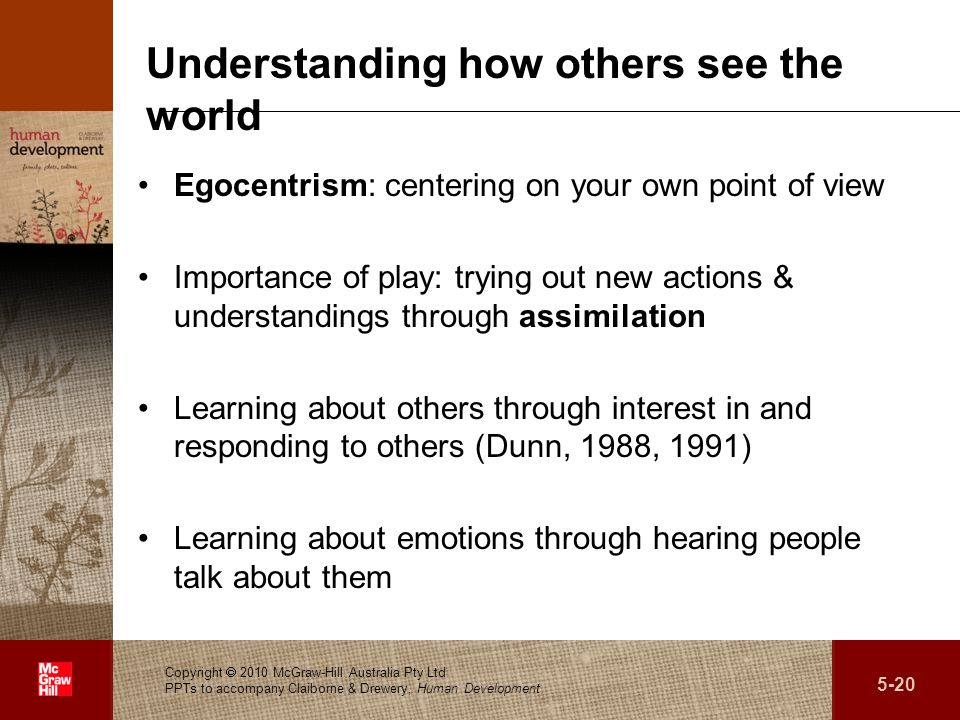 . Understanding how others see the world Egocentrism: centering on your own point of view Importance of play: trying out new actions & understandings