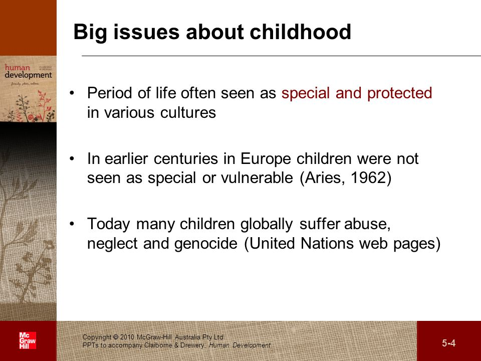 . Big issues about childhood Period of life often seen as special and protected in various cultures In earlier centuries in Europe children were not seen as special or vulnerable (Aries, 1962) Today many children globally suffer abuse, neglect and genocide (United Nations web pages) Copyright 2010 McGraw-Hill Australia Pty Ltd PPTs to accompany Claiborne & Drewery, Human Development 5-4