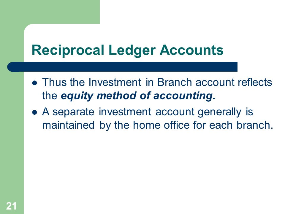 21 Reciprocal Ledger Accounts Thus the Investment in Branch account reflects the equity method of accounting. A separate investment account generally