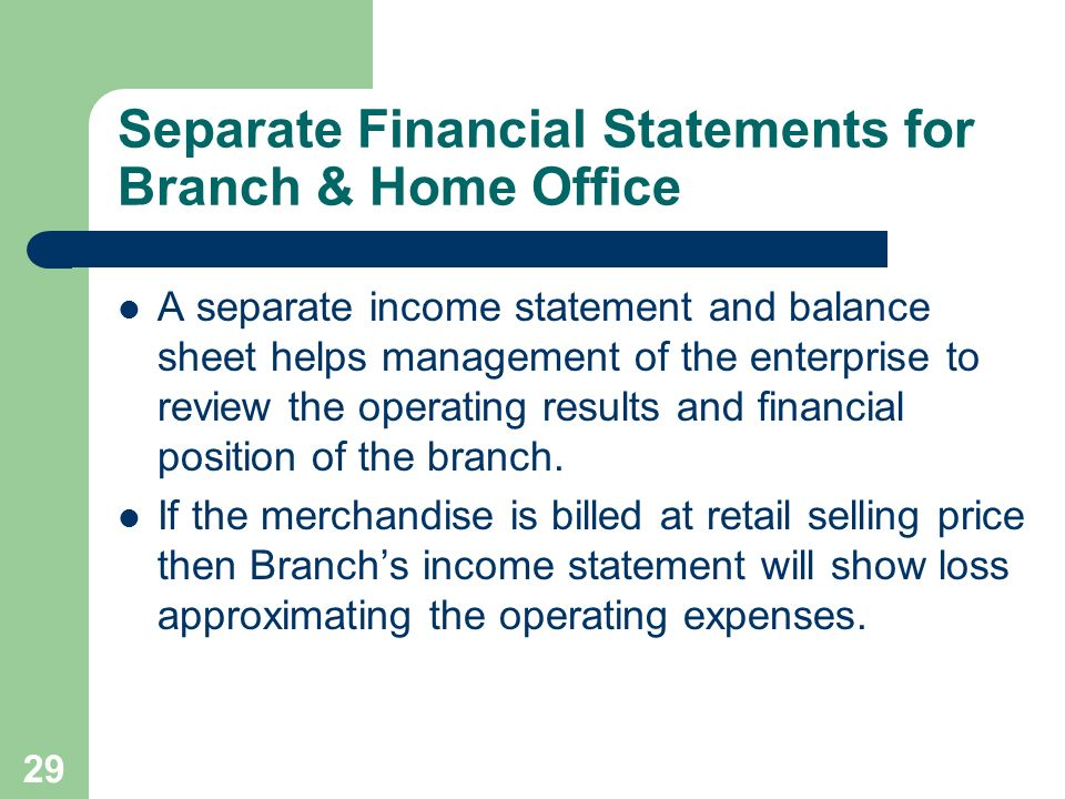 29 Separate Financial Statements for Branch & Home Office A separate income statement and balance sheet helps management of the enterprise to review t