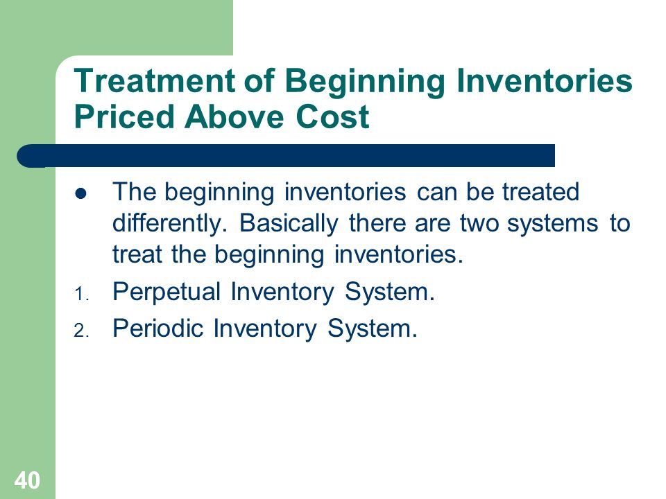 40 Treatment of Beginning Inventories Priced Above Cost The beginning inventories can be treated differently. Basically there are two systems to treat