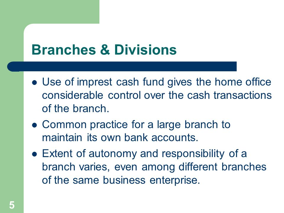 5 Branches & Divisions Use of imprest cash fund gives the home office considerable control over the cash transactions of the branch. Common practice f