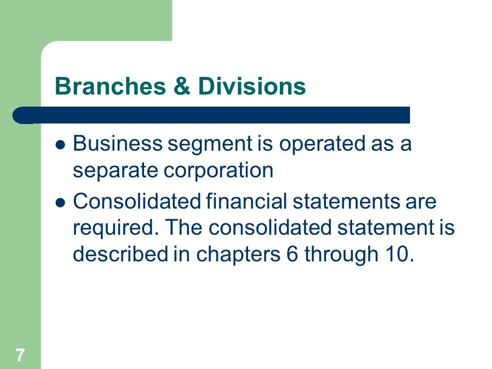 7 Branches & Divisions Business segment is operated as a separate corporation Consolidated financial statements are required. The consolidated stateme