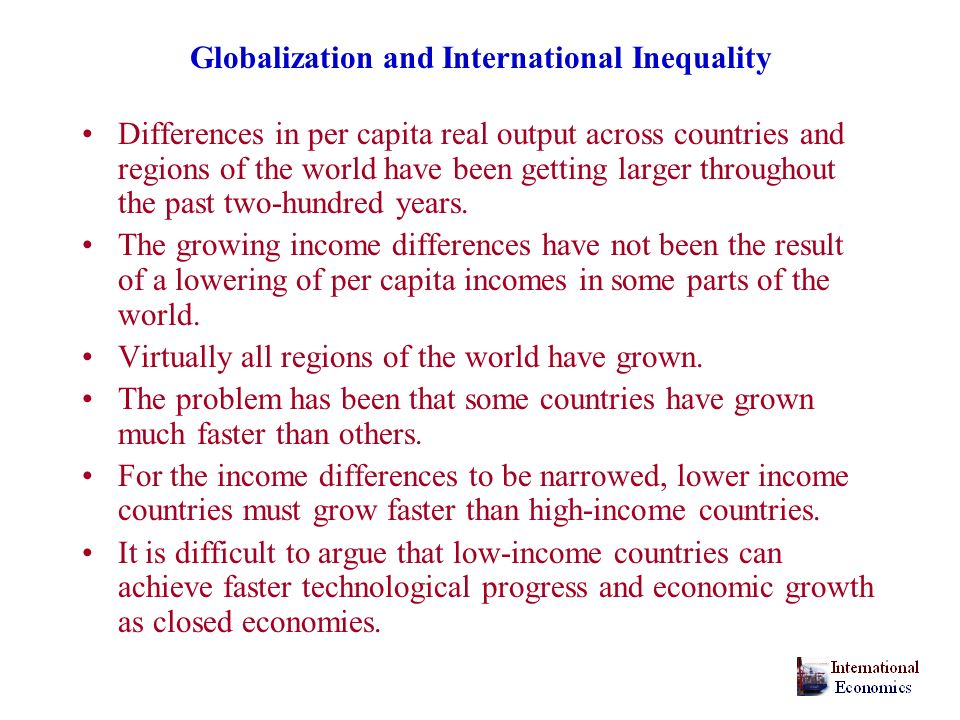Globalization and International Inequality Differences in per capita real output across countries and regions of the world have been getting larger throughout the past two-hundred years.