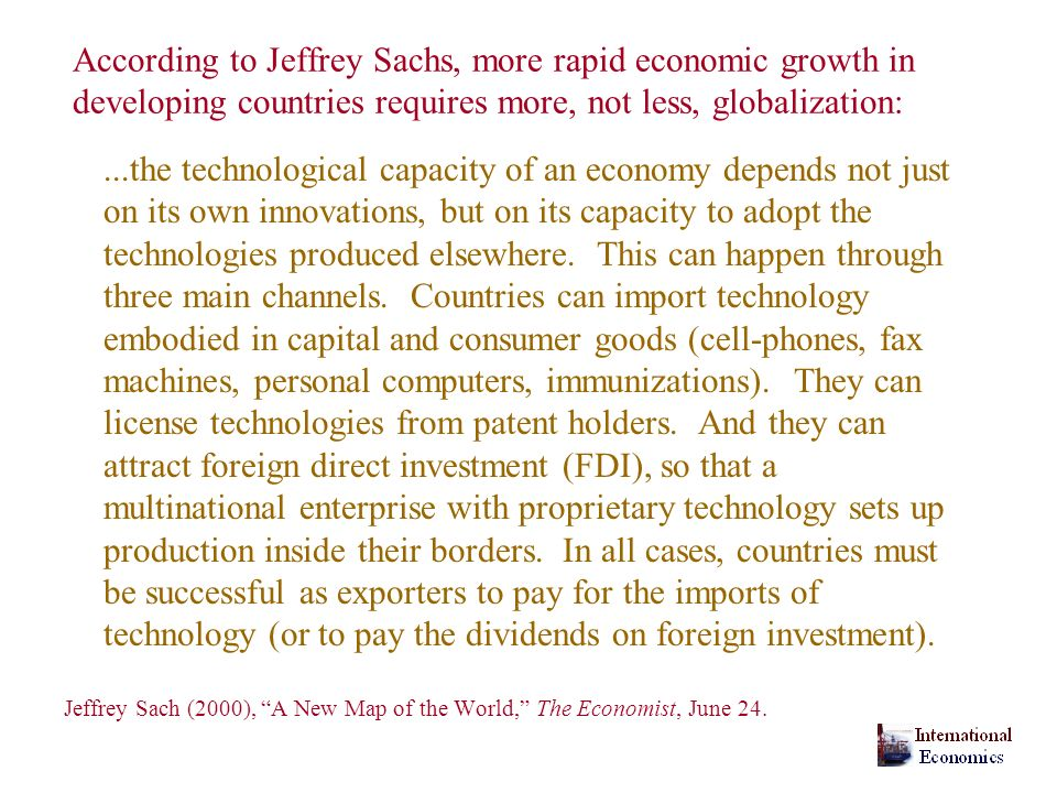 According to Jeffrey Sachs, more rapid economic growth in developing countries requires more, not less, globalization:...the technological capacity of an economy depends not just on its own innovations, but on its capacity to adopt the technologies produced elsewhere.