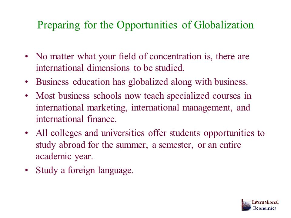 Preparing for the Opportunities of Globalization No matter what your field of concentration is, there are international dimensions to be studied.
