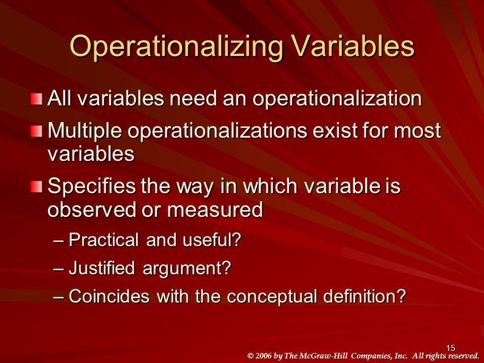 © 2006 by The McGraw-Hill Companies, Inc. All rights reserved. 15 Operationalizing Variables All variables need an operationalization Multiple operati
