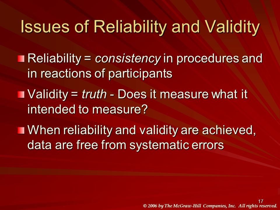 © 2006 by The McGraw-Hill Companies, Inc. All rights reserved. 17 Issues of Reliability and Validity Reliability = consistency in procedures and in re
