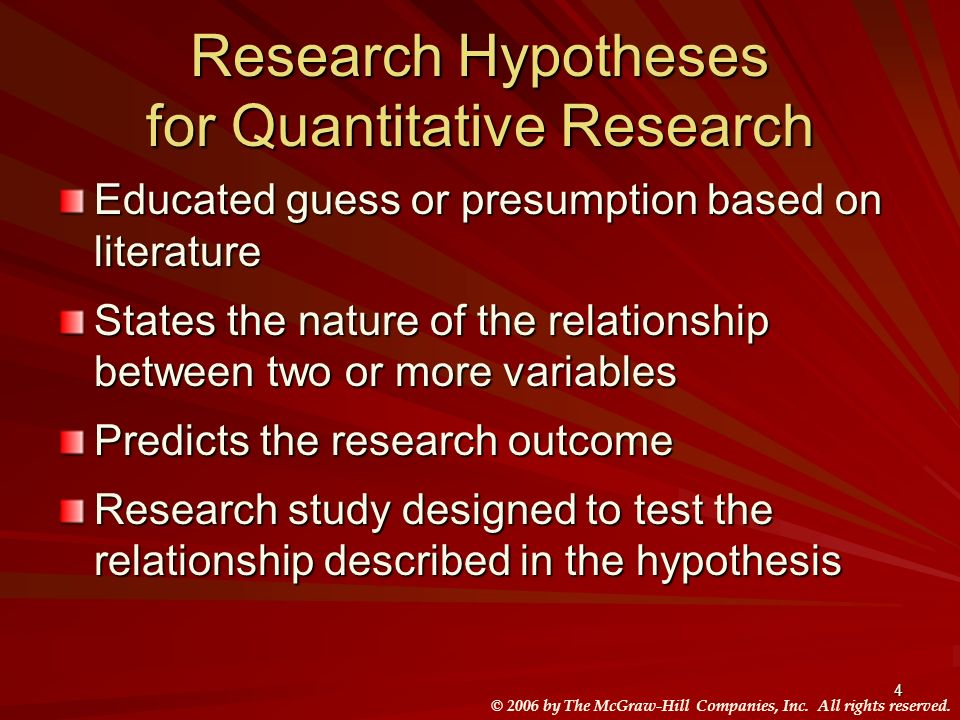 © 2006 by The McGraw-Hill Companies, Inc. All rights reserved. 4 Research Hypotheses for Quantitative Research Educated guess or presumption based on