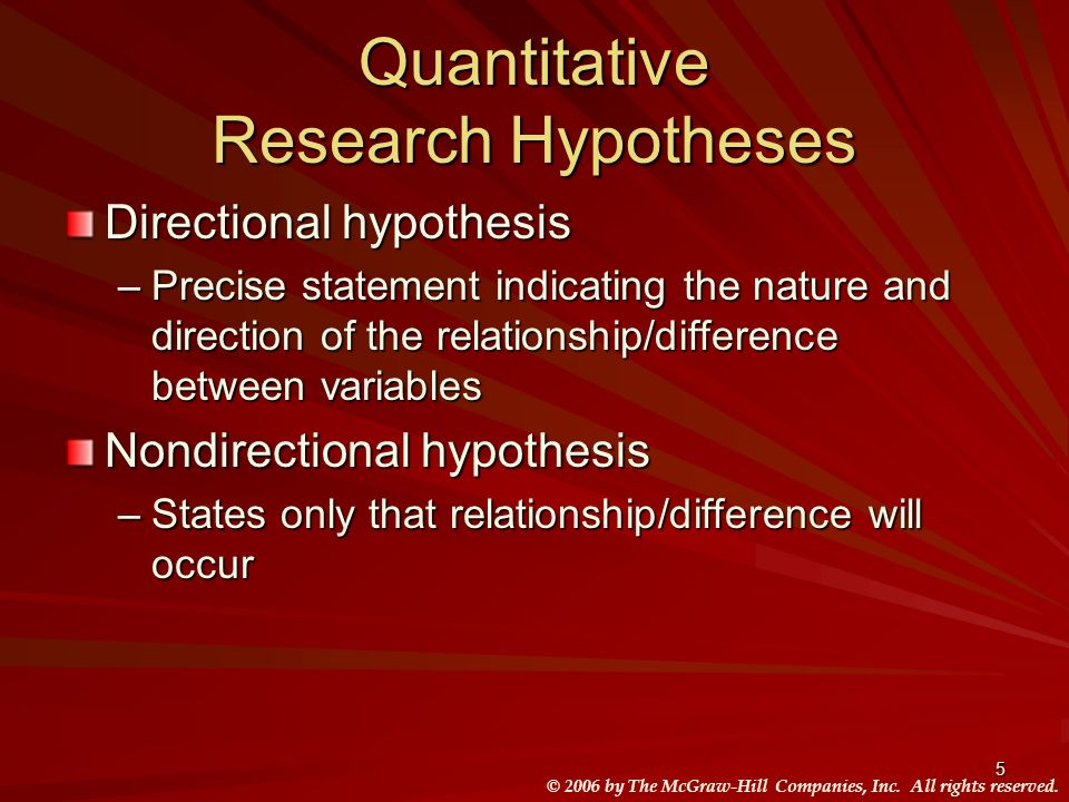 © 2006 by The McGraw-Hill Companies, Inc. All rights reserved. 5 Quantitative Research Hypotheses Directional hypothesis –Precise statement indicating