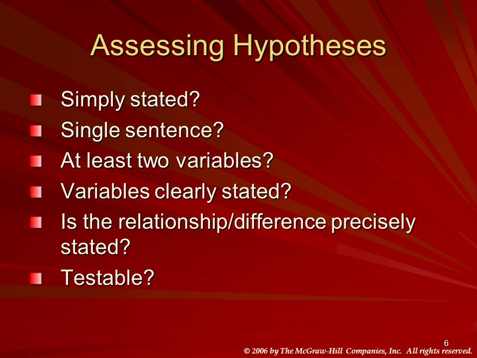 © 2006 by The McGraw-Hill Companies, Inc. All rights reserved. 6 Assessing Hypotheses Simply stated? Single sentence? At least two variables? Variable