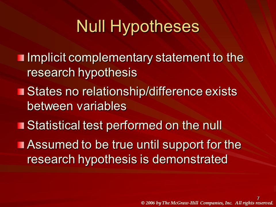 © 2006 by The McGraw-Hill Companies, Inc. All rights reserved. 7 Null Hypotheses Implicit complementary statement to the research hypothesis States no