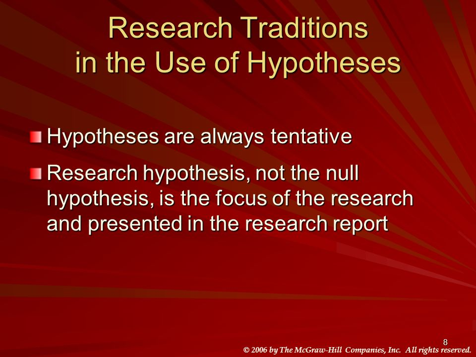 © 2006 by The McGraw-Hill Companies, Inc. All rights reserved. 8 Research Traditions in the Use of Hypotheses Hypotheses are always tentative Research