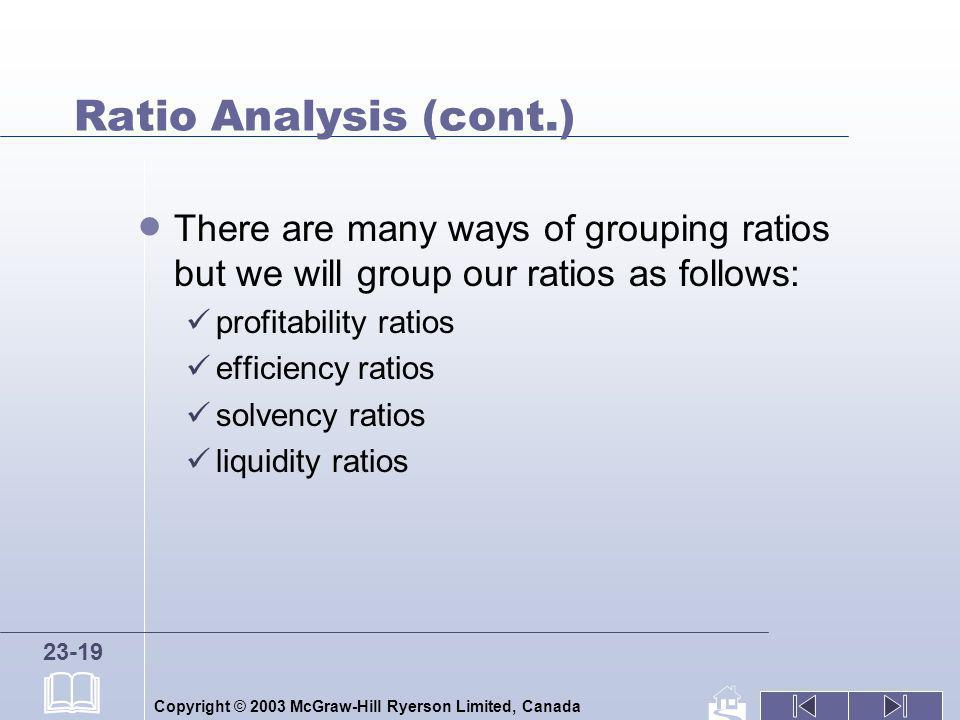 Copyright © 2003 McGraw-Hill Ryerson Limited, Canada 23-19 Ratio Analysis (cont.) There are many ways of grouping ratios but we will group our ratios
