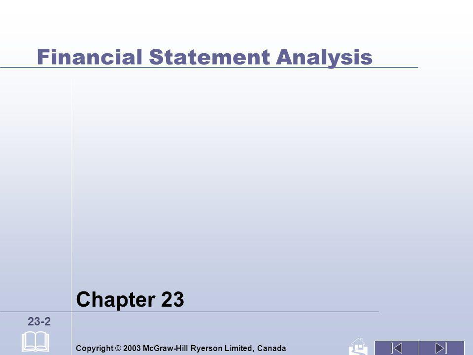 Copyright © 2003 McGraw-Hill Ryerson Limited, Canada 23-3 Overview of Statement Analysis Clarify The Decision Focus Examine the Auditors Report Examine Accounting Policies Recast the Financial Statements Seek Comparative Information Apply Analytical Techniques Objective Financial Statements Auditors Report Accounting Policies Recast FS Comparative Information