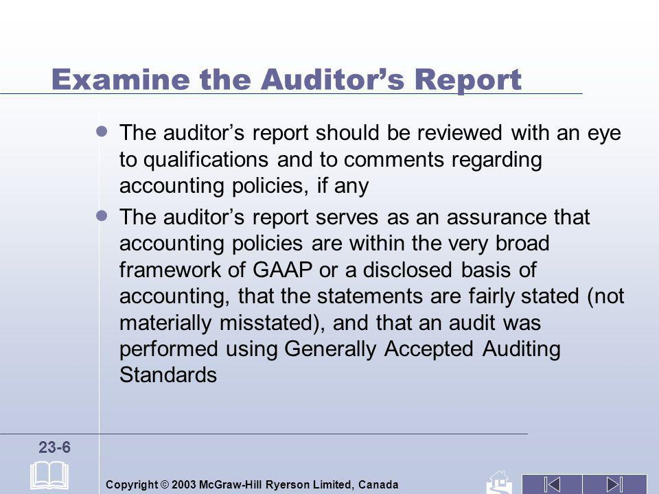 Copyright © 2003 McGraw-Hill Ryerson Limited, Canada 23-7 Examine the Auditors Report (cont.) A public company must be audited and normally will have an unqualified audit opinion, which is often referred to as a clean opinion When an auditor is in serious disagreement with a companys management about the suitability of its accounting policies and believes that the statements are misleading, the auditor will issue a reservation of opinion or an adverse opinion