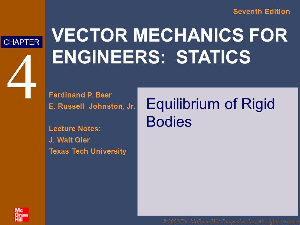 VECTOR MECHANICS FOR ENGINEERS: STATICS Seventh Edition Ferdinand P. Beer E. Russell Johnston, Jr. Lecture Notes: J. Walt Oler Texas Tech University C