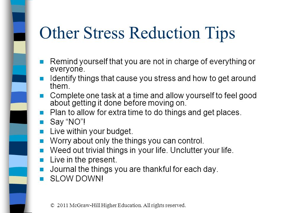 Other Stress Reduction Tips Remind yourself that you are not in charge of everything or everyone. Identify things that cause you stress and how to get