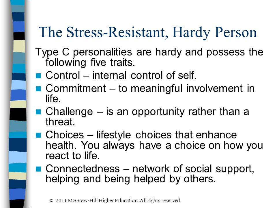 The Stress-Resistant, Hardy Person Type C personalities are hardy and possess the following five traits. Control – internal control of self. Commitmen