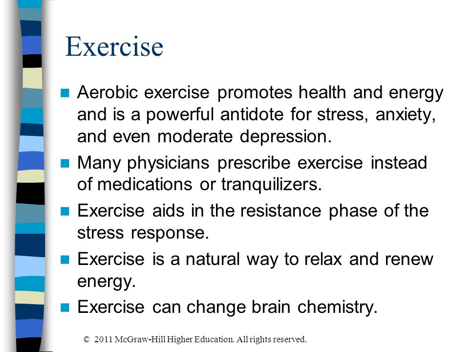 Exercise Aerobic exercise promotes health and energy and is a powerful antidote for stress, anxiety, and even moderate depression. Many physicians pre