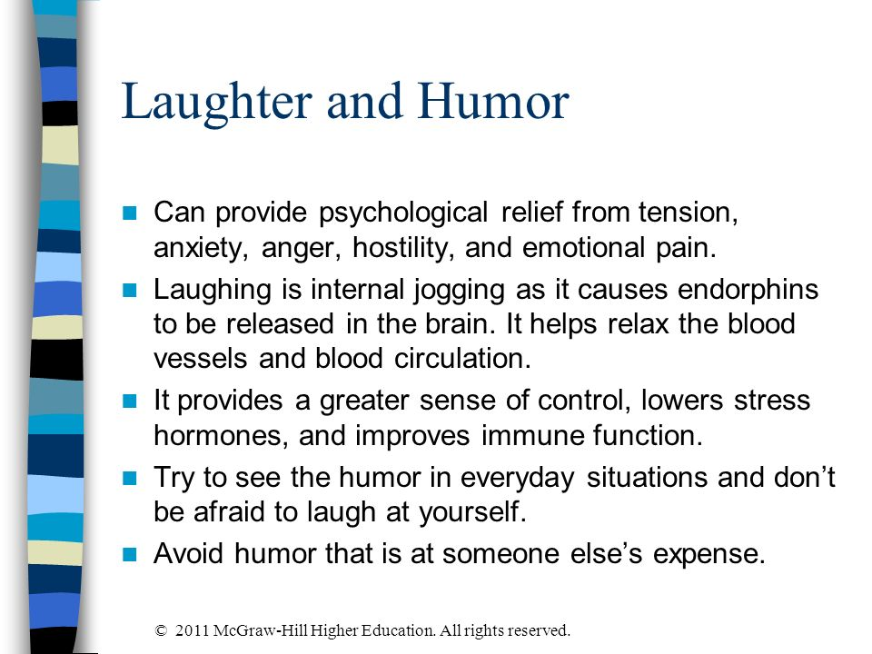Laughter and Humor Can provide psychological relief from tension, anxiety, anger, hostility, and emotional pain. Laughing is internal jogging as it ca