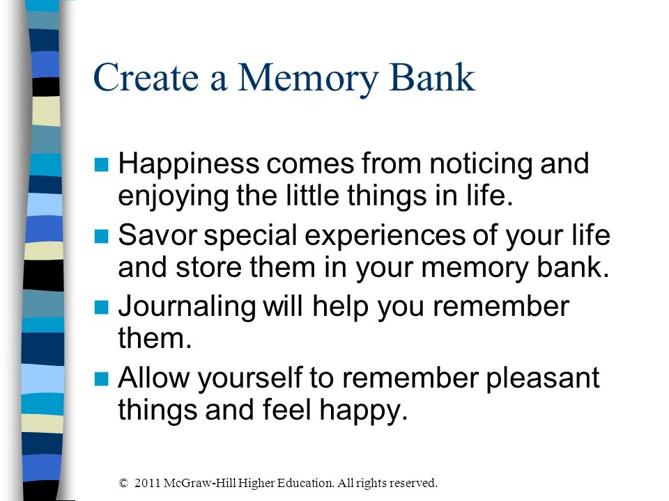 Create a Memory Bank Happiness comes from noticing and enjoying the little things in life. Savor special experiences of your life and store them in yo
