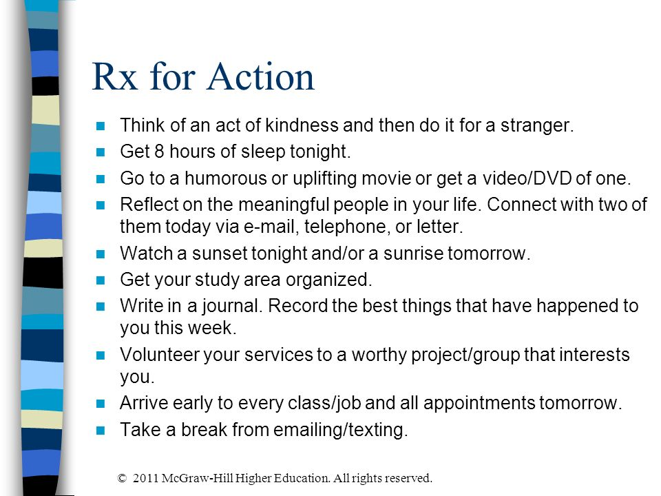 Rx for Action Think of an act of kindness and then do it for a stranger. Get 8 hours of sleep tonight. Go to a humorous or uplifting movie or get a vi
